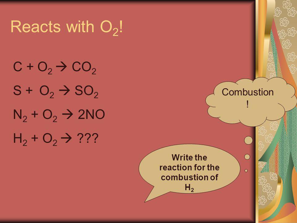 Reacts with O 2 . Combustion . C + O 2  CO 2 S + O 2  SO 2 N 2 + O 2  2NO H 2 + O 2  .
