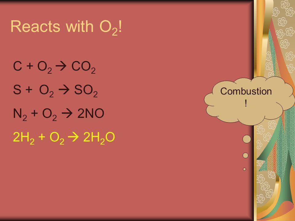 Reacts with O 2 ! Combustion ! C + O 2  CO 2 S + O 2  SO 2 N 2 + O 2  2NO 2H 2 + O 2  2H 2 O