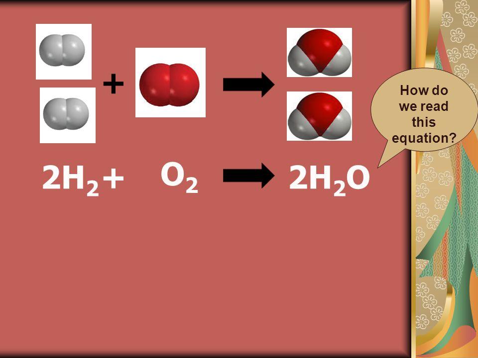 + + O2O2 2H 2 O2H 2 How do we read this equation