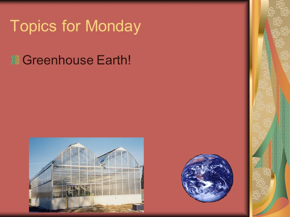 Topics for Monday Greenhouse Earth!