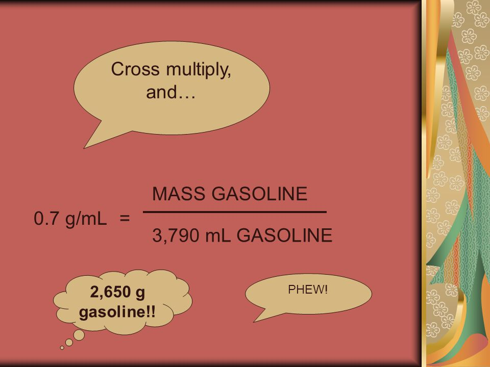 0.7 g/mL= MASS GASOLINE 3,790 mL GASOLINE Cross multiply, and… 2,650 g gasoline!! PHEW!