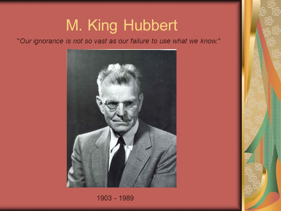 M. King Hubbert 1903 - 1989 Our ignorance is not so vast as our failure to use what we know.