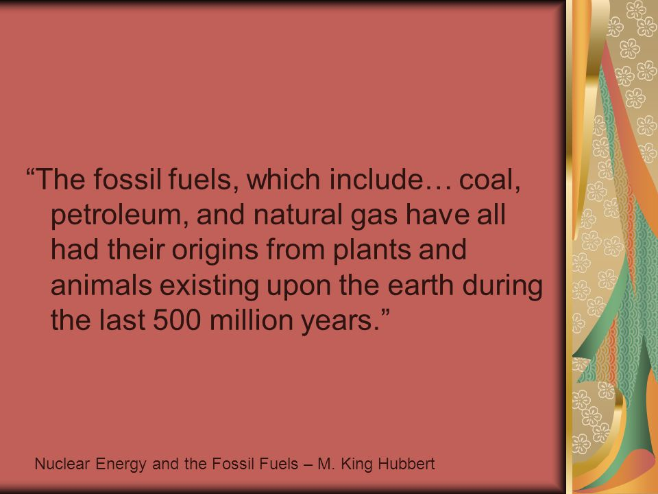 The fossil fuels, which include… coal, petroleum, and natural gas have all had their origins from plants and animals existing upon the earth during the last 500 million years. Nuclear Energy and the Fossil Fuels – M.