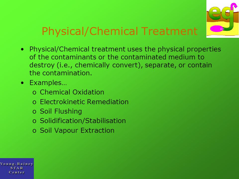 Physical/Chemical Treatment Physical/Chemical treatment uses the physical properties of the contaminants or the contaminated medium to destroy (i.e.,