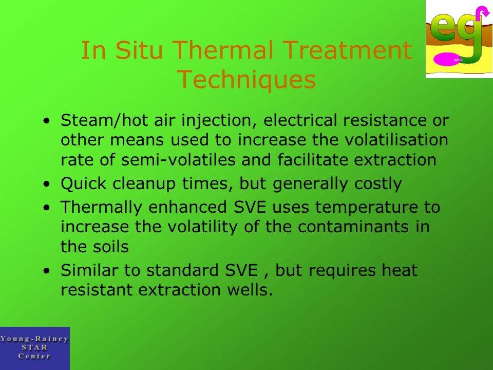In Situ Thermal Treatment Techniques Steam/hot air injection, electrical resistance or other means used to increase the volatilisation rate of semi-vo