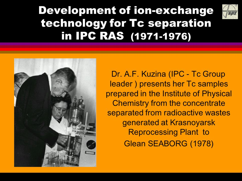 Development of ion-exchange technology for Tc separation in IPC RAS (1971-1976) Dr. A.F. Kuzina (IPC - Tc Group leader ) presents her Tc samples prepa