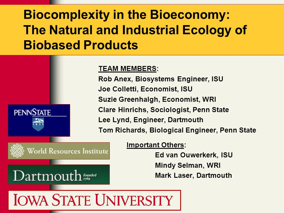 Biocomplexity in the Bioeconomy: The Natural and Industrial Ecology of Biobased Products TEAM MEMBERS: Rob Anex, Biosystems Engineer, ISU Joe Colletti, Economist, ISU Suzie Greenhalgh, Economist, WRI Clare Hinrichs, Sociologist, Penn State Lee Lynd, Engineer, Dartmouth Tom Richards, Biological Engineer, Penn State Important Others: Ed van Ouwerkerk, ISU Mindy Selman, WRI Mark Laser, Dartmouth