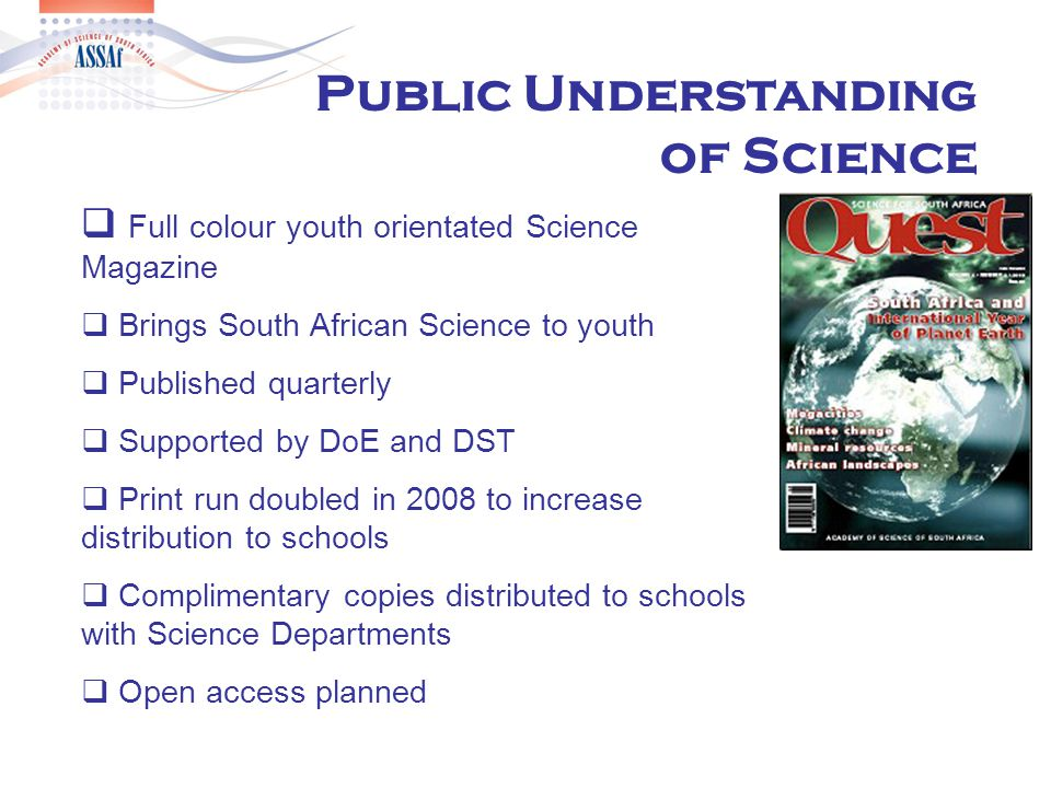  Full colour youth orientated Science Magazine  Brings South African Science to youth  Published quarterly  Supported by DoE and DST  Print run doubled in 2008 to increase distribution to schools  Complimentary copies distributed to schools with Science Departments  Open access planned Public Understanding of Science