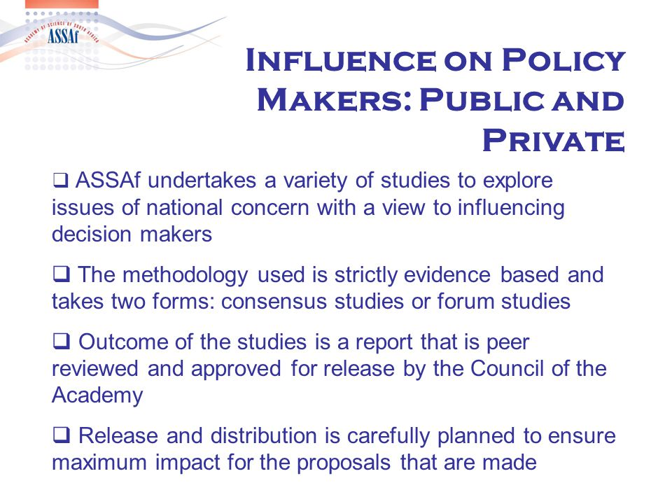  ASSAf undertakes a variety of studies to explore issues of national concern with a view to influencing decision makers  The methodology used is strictly evidence based and takes two forms: consensus studies or forum studies  Outcome of the studies is a report that is peer reviewed and approved for release by the Council of the Academy  Release and distribution is carefully planned to ensure maximum impact for the proposals that are made Influence on Policy Makers: Public and Private