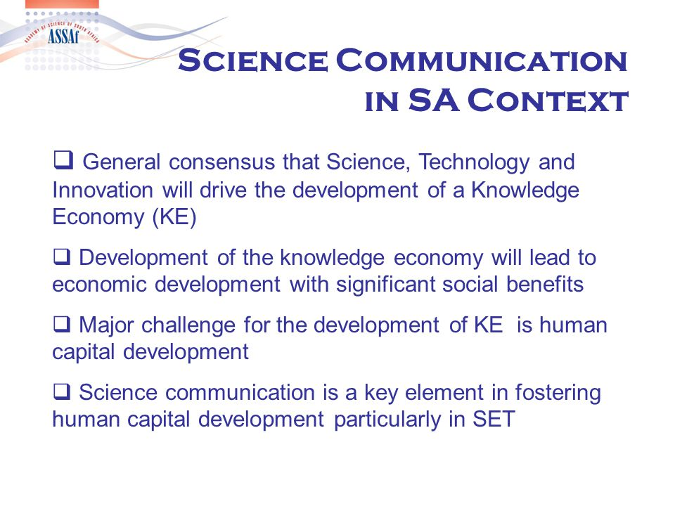  General consensus that Science, Technology and Innovation will drive the development of a Knowledge Economy (KE)  Development of the knowledge economy will lead to economic development with significant social benefits  Major challenge for the development of KE is human capital development  Science communication is a key element in fostering human capital development particularly in SET Science Communication in SA Context