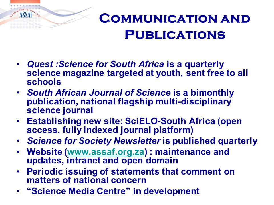 Communication and Publications Quest :Science for South Africa is a quarterly science magazine targeted at youth, sent free to all schools South African Journal of Science is a bimonthly publication, national flagship multi-disciplinary science journal Establishing new site: SciELO-South Africa (open access, fully indexed journal platform) Science for Society Newsletter is published quarterly Website (www.assaf.org.za) : maintenance and updates, intranet and open domainwww.assaf.org.za Periodic issuing of statements that comment on matters of national concern Science Media Centre in development