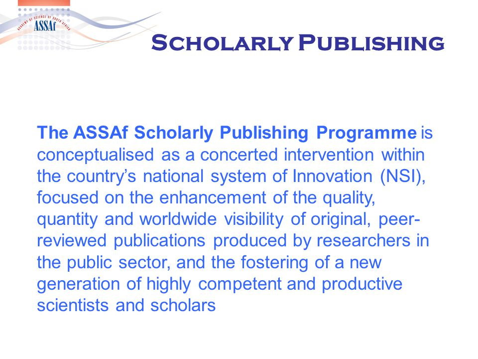  Modelled on SciELO (Scientific Electronic Library Online) which was developed in Brazil and now covers 8 countries in South America  Visit of ASSAf delegation to Brazil  Merits of System  Common operating system to be made available  quality threshold for inclusion of journals  full open access publishing platform, full text free to readers, fully indexed with citations Open Access Journal Platform