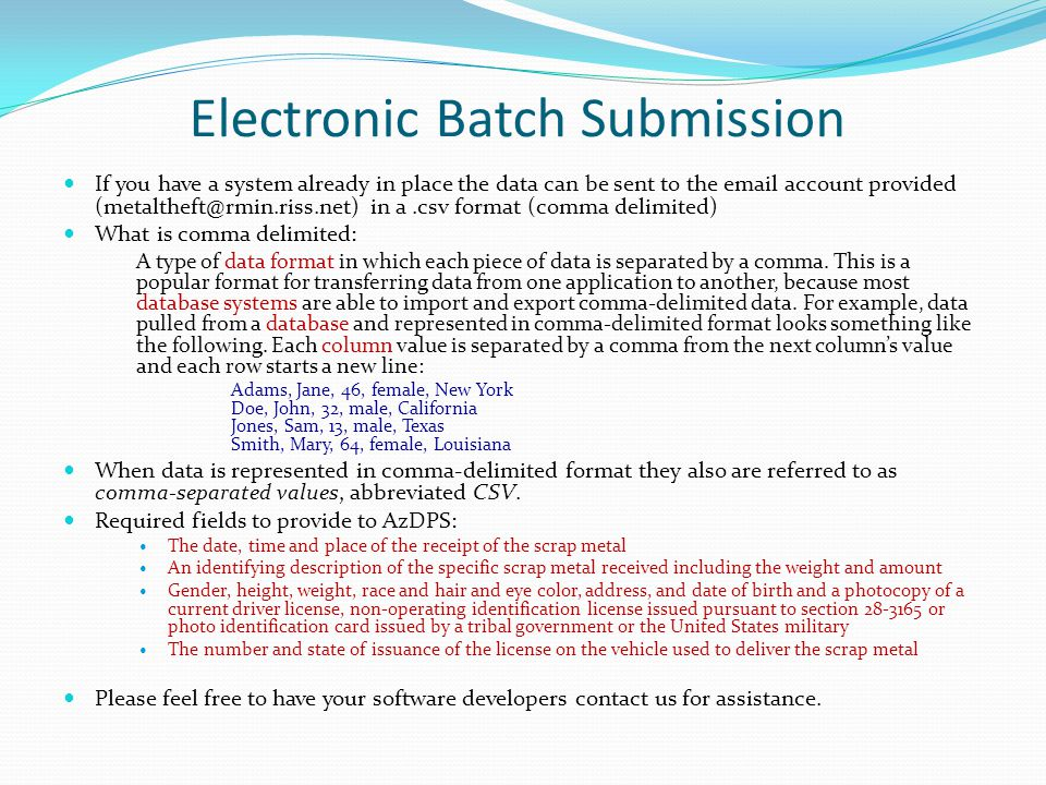Electronic Batch Submission If you have a system already in place the data can be sent to the email account provided (metaltheft@rmin.riss.net) in a.csv format (comma delimited) What is comma delimited: A type of data format in which each piece of data is separated by a comma.