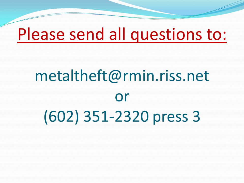 Please send all questions to: metaltheft@rmin.riss.net or (602) 351-2320 press 3