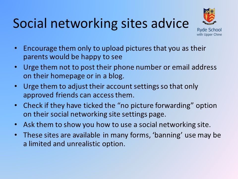 Social networking sites advice Encourage them only to upload pictures that you as their parents would be happy to see Urge them not to post their phone number or email address on their homepage or in a blog.