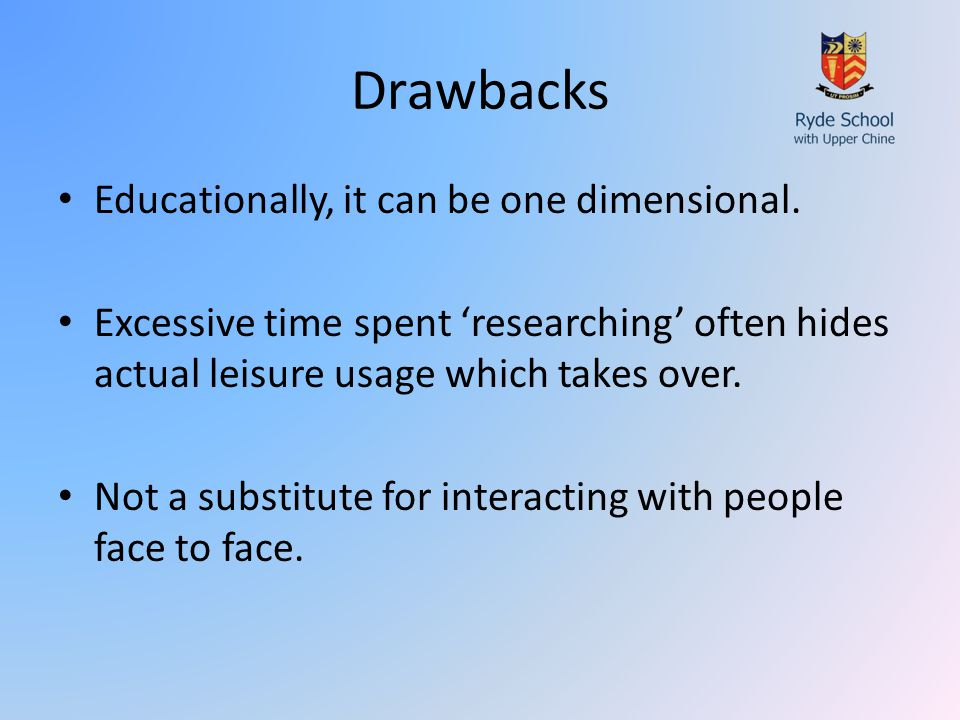 Drawbacks Educationally, it can be one dimensional.