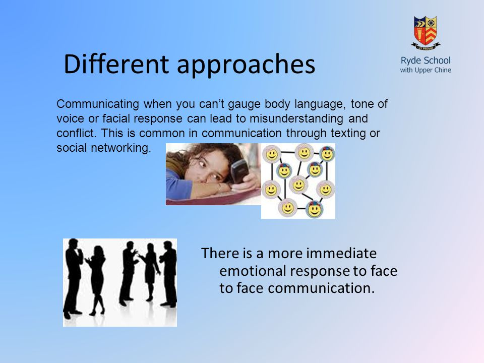 Different approaches There is a more immediate emotional response to face to face communication.