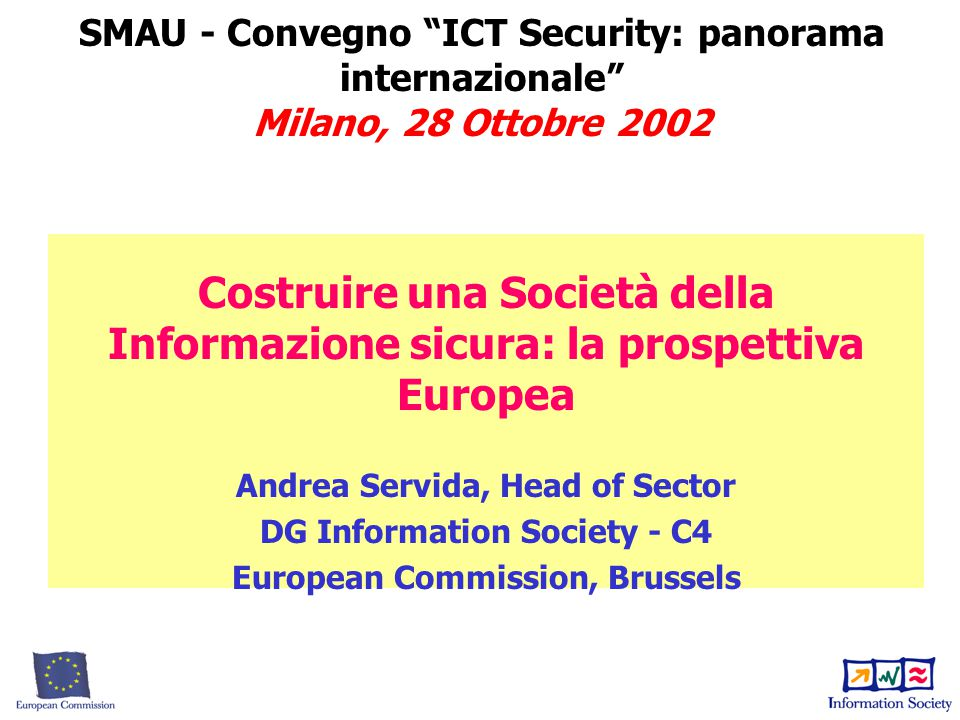 SMAU - Convegno ICT Security: panorama internazionale Milano, 28 Ottobre 2002 Costruire una Società della Informazione sicura: la prospettiva Europea Andrea Servida, Head of Sector DG Information Society - C4 European Commission, Brussels