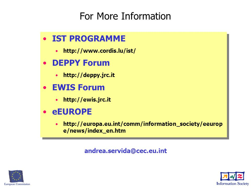 IST PROGRAMME http://www.cordis.lu/ist/ DEPPY Forum http://deppy.jrc.it EWIS Forum http://ewis.jrc.it eEUROPE http://europa.eu.int/comm/information_society/eeurop e/news/index_en.htm IST PROGRAMME http://www.cordis.lu/ist/ DEPPY Forum http://deppy.jrc.it EWIS Forum http://ewis.jrc.it eEUROPE http://europa.eu.int/comm/information_society/eeurop e/news/index_en.htm For More Information andrea.servida@cec.eu.int