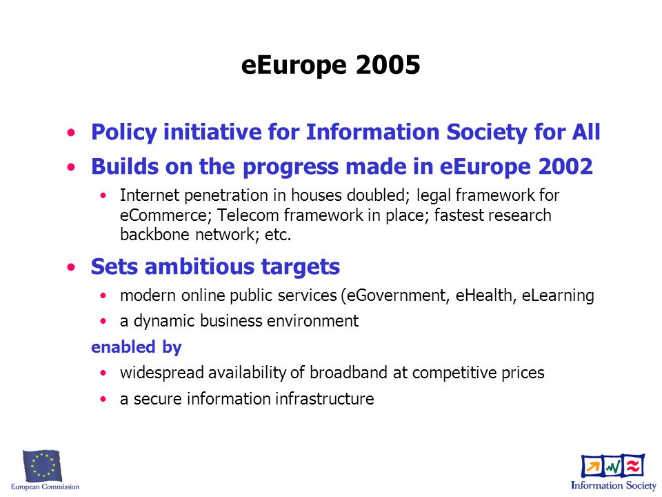eEurope 2005 Policy initiative for Information Society for All Builds on the progress made in eEurope 2002 Internet penetration in houses doubled; legal framework for eCommerce; Telecom framework in place; fastest research backbone network; etc.