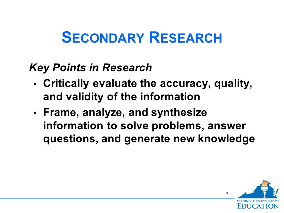 * S ECONDARY R ESEARCH Key Points in Research Critically evaluate the accuracy, quality, and validity of the information Frame, analyze, and synthesize information to solve problems, answer questions, and generate new knowledge
