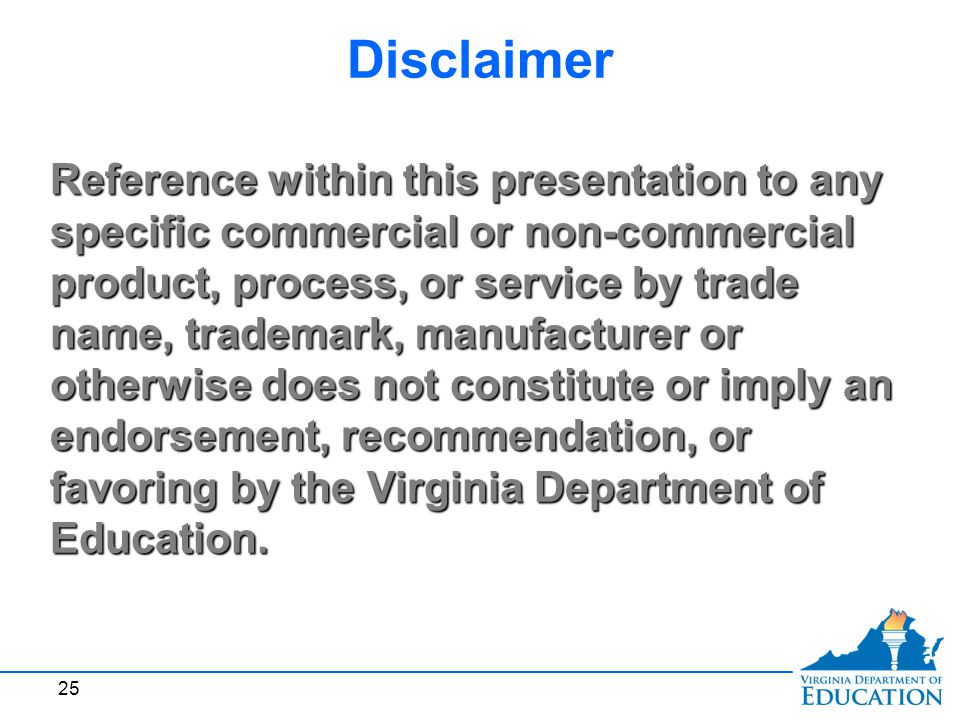 25 Reference within this presentation to any specific commercial or non-commercial product, process, or service by trade name, trademark, manufacturer or otherwise does not constitute or imply an endorsement, recommendation, or favoring by the Virginia Department of Education.