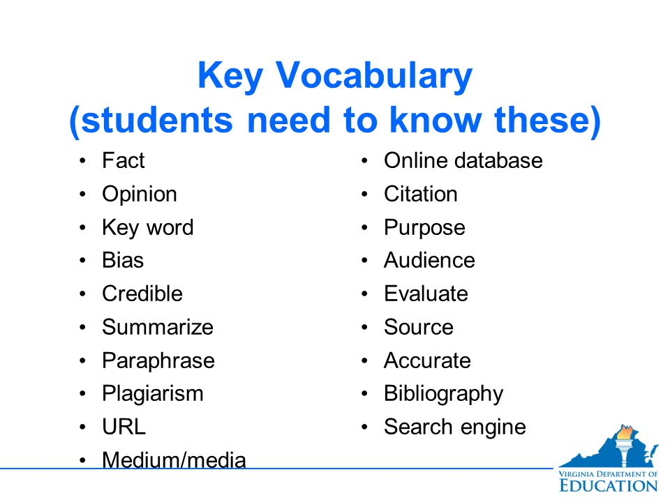 Key Vocabulary (students need to know these) Fact Opinion Key word Bias Credible Summarize Paraphrase Plagiarism URL Medium/media Online database Citation Purpose Audience Evaluate Source Accurate Bibliography Search engine