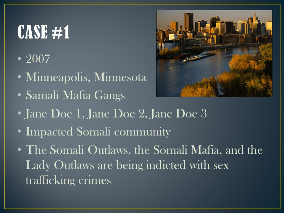2007 Minneapolis, Minnesota Samali Mafia Gangs Jane Doe 1, Jane Doe 2, Jane Doe 3 Impacted Somali community The Somali Outlaws, the Somali Mafia, and the Lady Outlaws are being indicted with sex trafficking crimes