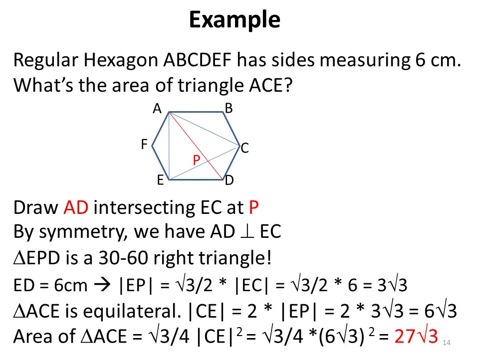Regular Hexagon ABCDEF has sides measuring 6 cm. What's the area of triangle ACE? 14 Draw AD intersecting EC at P By symmetry, we have AD  EC  EPD i