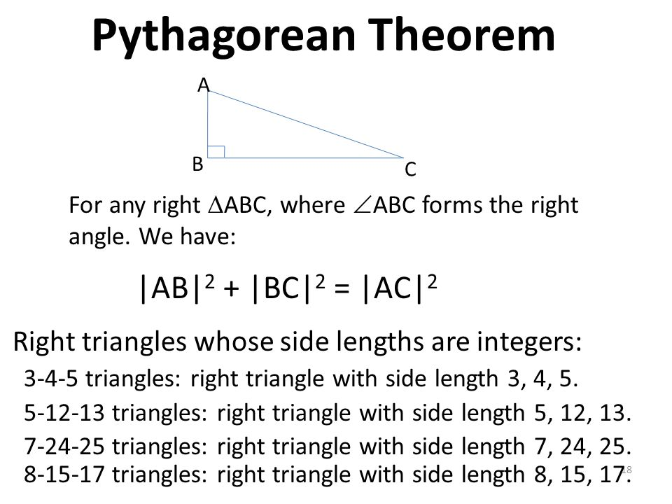 18 |AB| 2 + |BC| 2 = |AC| 2 For any right  ABC, where  ABC forms the right angle. We have: B A C Pythagorean Theorem Right triangles whose side leng