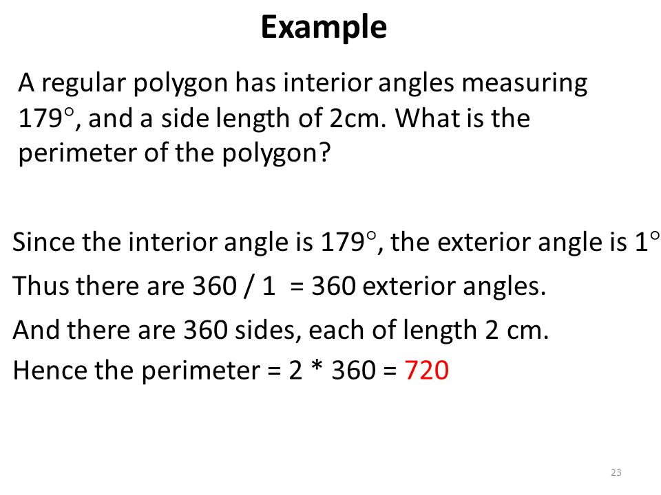 A regular polygon has interior angles measuring 179 , and a side length of 2cm. What is the perimeter of the polygon? 23 Since the interior angle is