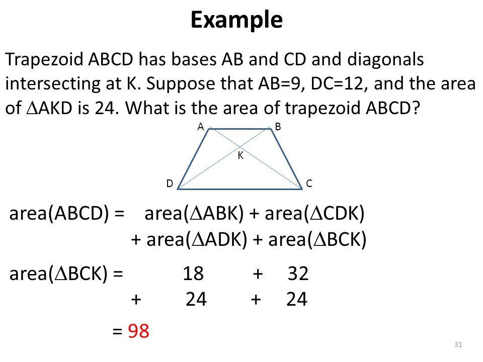 31 Trapezoid ABCD has bases AB and CD and diagonals intersecting at K. Suppose that AB=9, DC=12, and the area of  AKD is 24. What is the area of trap