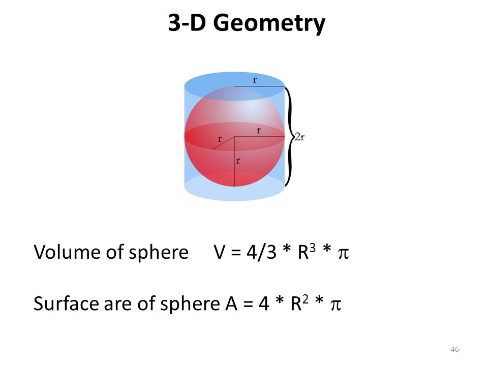 3-D Geometry 46 Volume of sphere V = 4/3 * R 3 *  Surface are of sphere A = 4 * R 2 * 