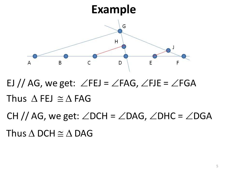 5 ABCDEF G J H EJ // AG, we get:  FEJ =  FAG,  FJE =  FGA Thus  FEJ   FAG CH // AG, we get:  DCH =  DAG,  DHC =  DGA Thus  DCH   DAG Exa