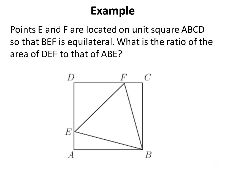53 Points E and F are located on unit square ABCD so that BEF is equilateral. What is the ratio of the area of DEF to that of ABE? Example