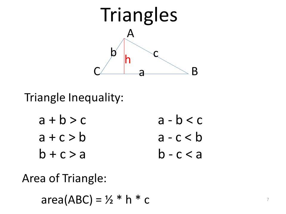 Triangles 7 a + b > c a + c > b b + c > a b c a a - b < c a - c < b b - c < a Triangle Inequality: Area of Triangle: area(ABC) = ½ * h * c A BC h