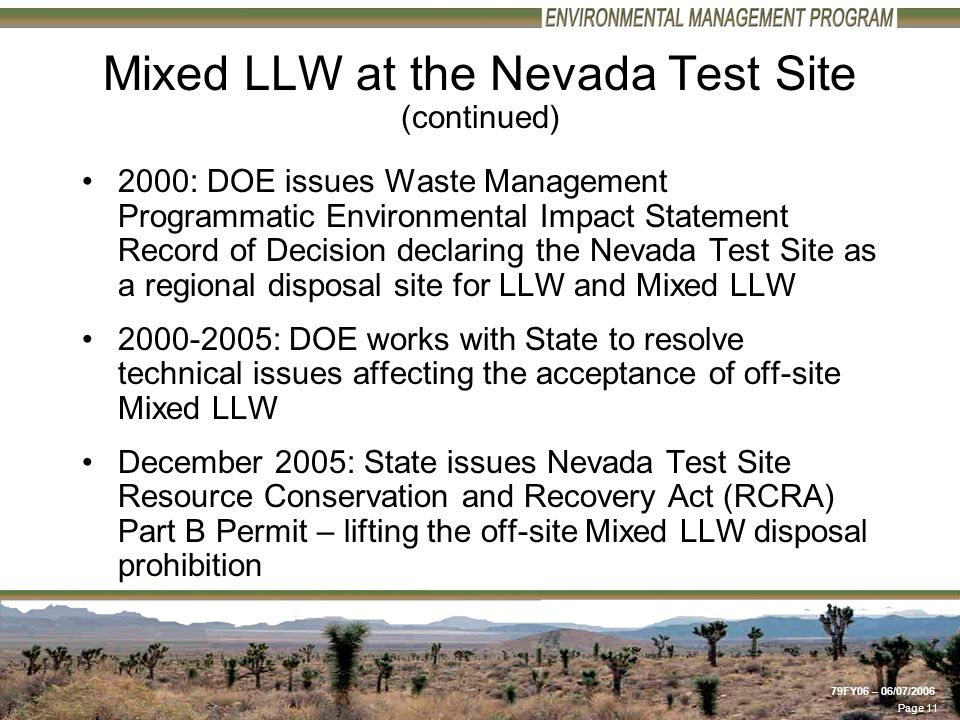 Page 11 79FY06 – 06/07/2006 Mixed LLW at the Nevada Test Site (continued) 2000: DOE issues Waste Management Programmatic Environmental Impact Statement Record of Decision declaring the Nevada Test Site as a regional disposal site for LLW and Mixed LLW 2000-2005: DOE works with State to resolve technical issues affecting the acceptance of off-site Mixed LLW December 2005: State issues Nevada Test Site Resource Conservation and Recovery Act (RCRA) Part B Permit – lifting the off-site Mixed LLW disposal prohibition