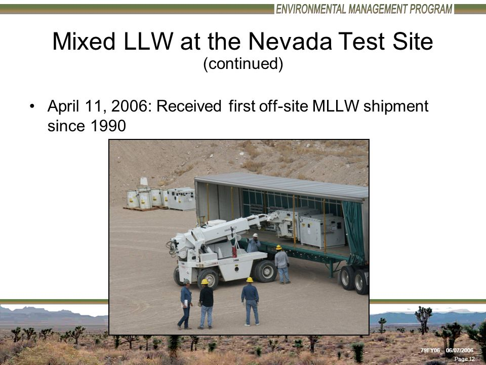 Page 12 79FY06 – 06/07/2006 Graphic Number: /454/PICT0089.JPG Photo Date: 4/11/2006 Mixed LLW at the Nevada Test Site (continued) April 11, 2006: Received first off-site MLLW shipment since 1990