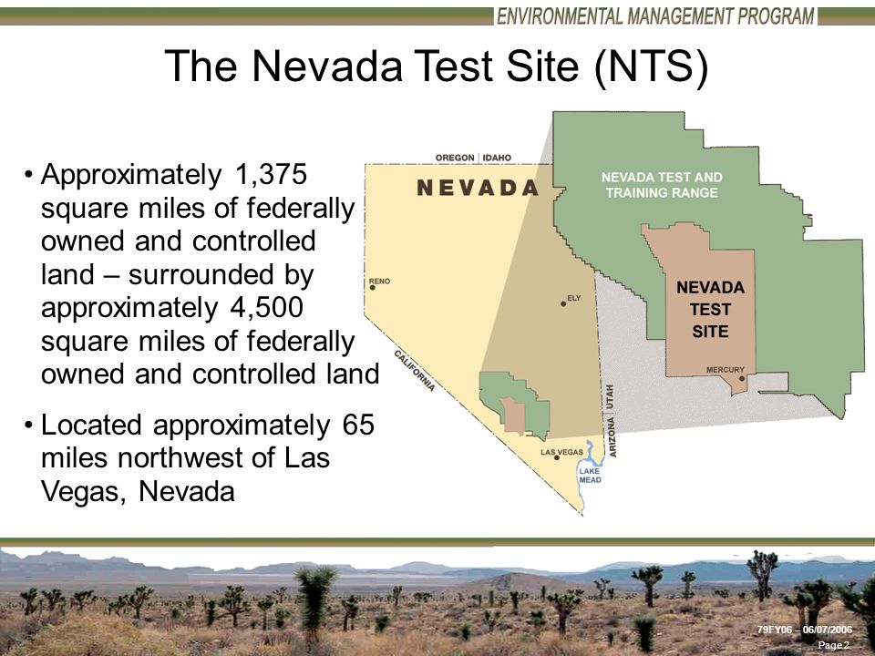 Page 2 79FY06 – 06/07/2006 Approximately 1,375 square miles of federally owned and controlled land – surrounded by approximately 4,500 square miles of federally owned and controlled land Located approximately 65 miles northwest of Las Vegas, Nevada The Nevada Test Site (NTS)
