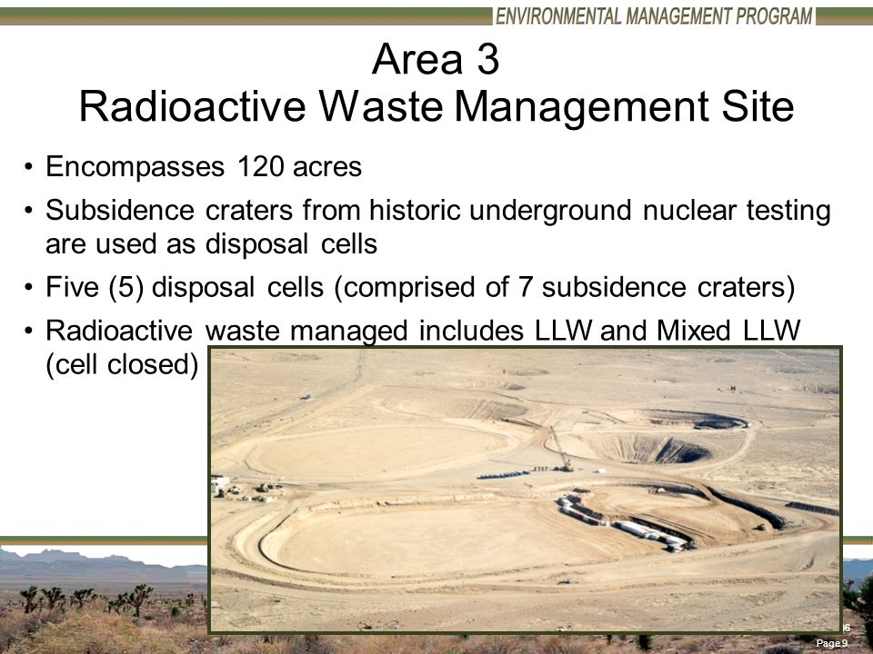 Page 9 79FY06 – 06/07/2006 Area 3 Radioactive Waste Management Site Encompasses 120 acres Five (5) disposal cells (comprised of 7 subsidence craters) Radioactive waste managed includes LLW and Mixed LLW (cell closed) Subsidence craters from historic underground nuclear testing are used as disposal cells
