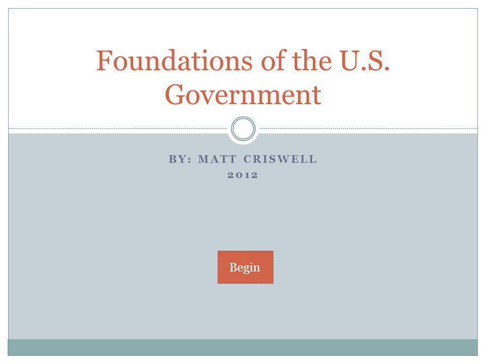 BY: MATT CRISWELL 2012 Foundations of the U.S. Government Begin