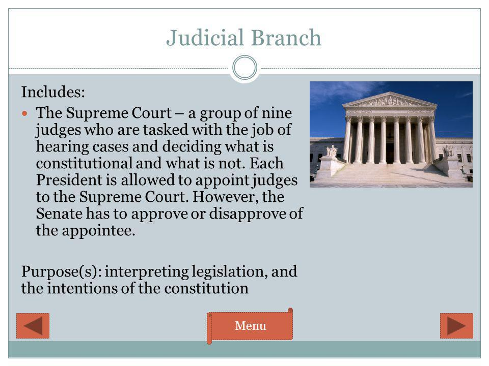 Judicial Branch Includes: The Supreme Court – a group of nine judges who are tasked with the job of hearing cases and deciding what is constitutional