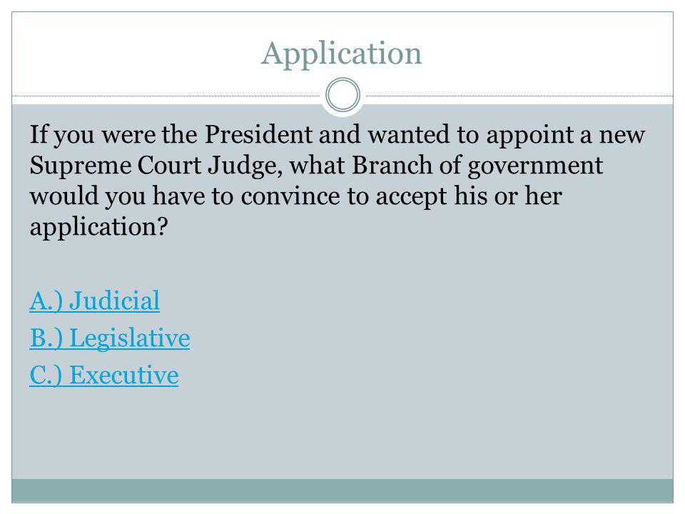 Application If you were the President and wanted to appoint a new Supreme Court Judge, what Branch of government would you have to convince to accept