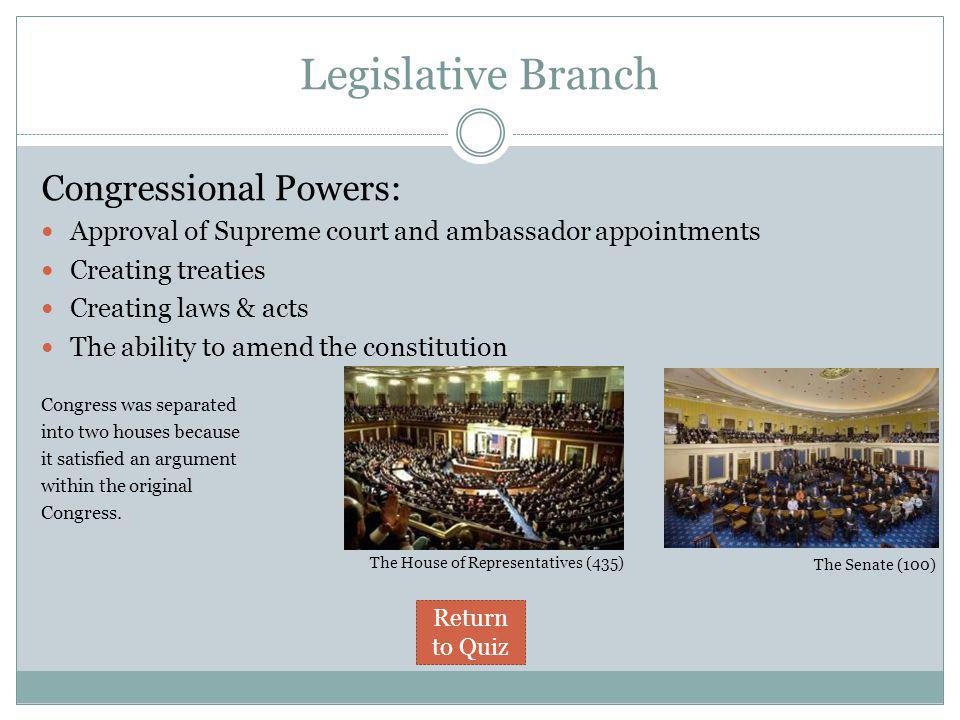 Legislative Branch Congressional Powers: Approval of Supreme court and ambassador appointments Creating treaties Creating laws & acts The ability to amend the constitution Congress was separated into two houses because it satisfied an argument within the original Congress.