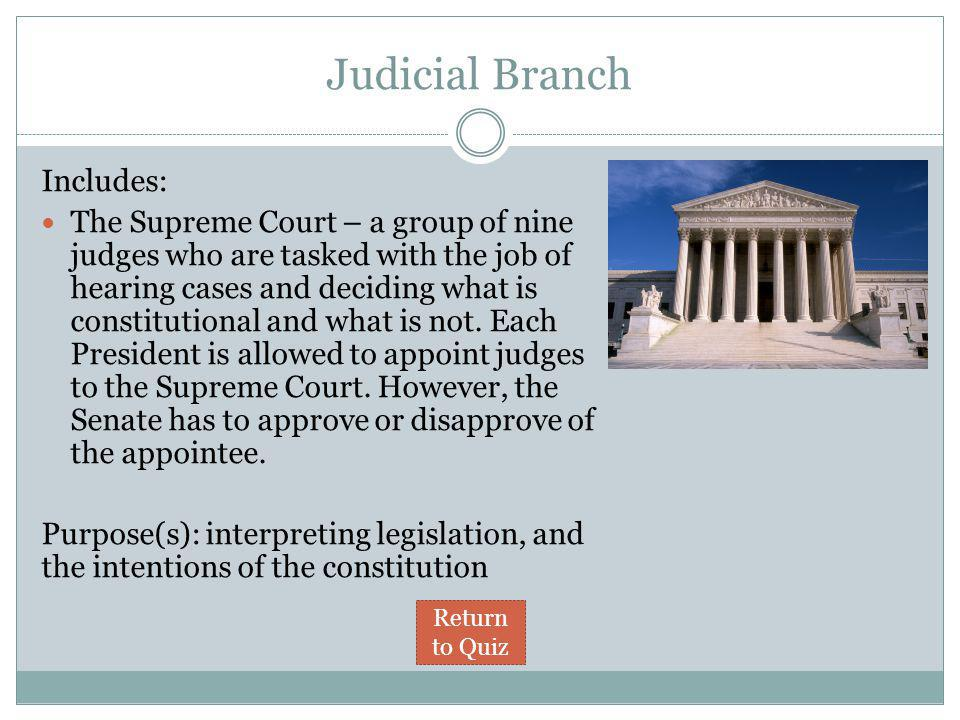Judicial Branch Includes: The Supreme Court – a group of nine judges who are tasked with the job of hearing cases and deciding what is constitutional and what is not.