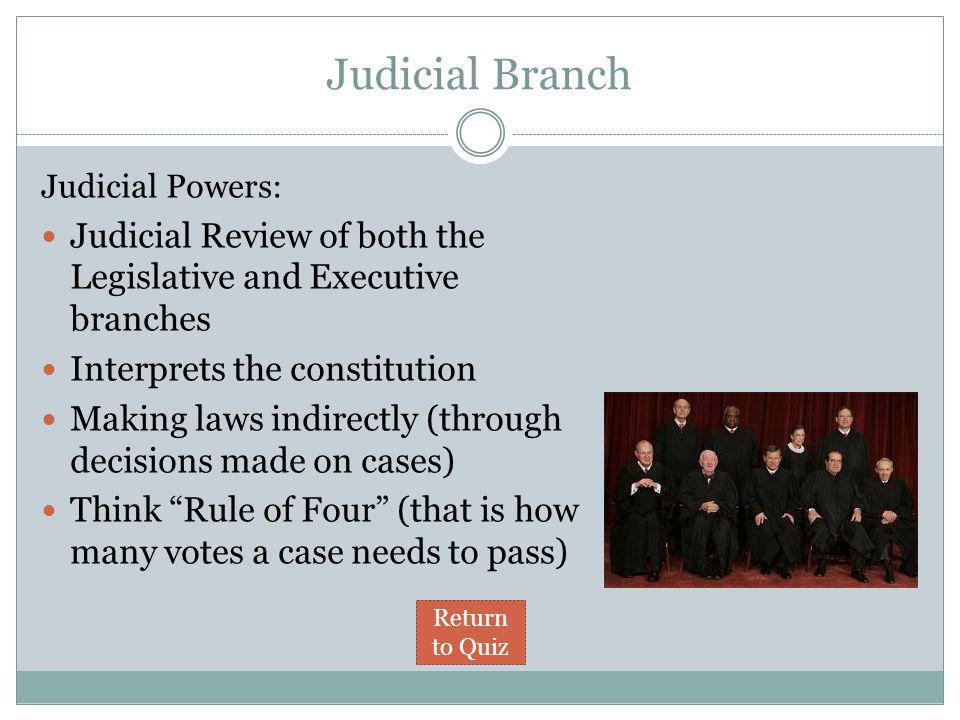 Judicial Branch Judicial Powers: Judicial Review of both the Legislative and Executive branches Interprets the constitution Making laws indirectly (through decisions made on cases) Think Rule of Four (that is how many votes a case needs to pass) Return to Quiz