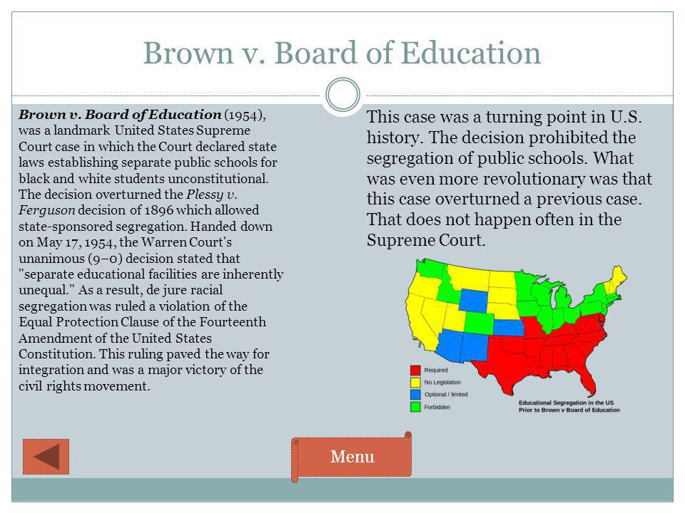 Brown v. Board of Education Menu Brown v. Board of Education (1954), was a landmark United States Supreme Court case in which the Court declared state