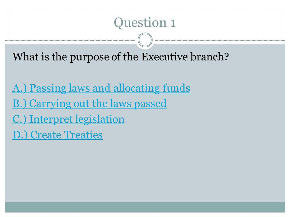 Question 1 What is the purpose of the Executive branch.