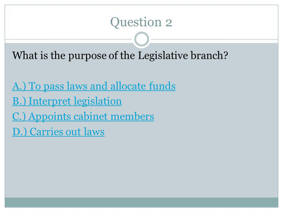 Question 2 What is the purpose of the Legislative branch.