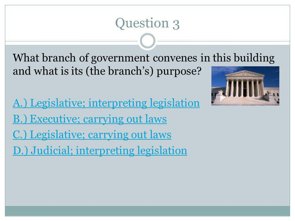 Question 3 What branch of government convenes in this building and what is its (the branch's) purpose? A.) Legislative; interpreting legislation B.) E
